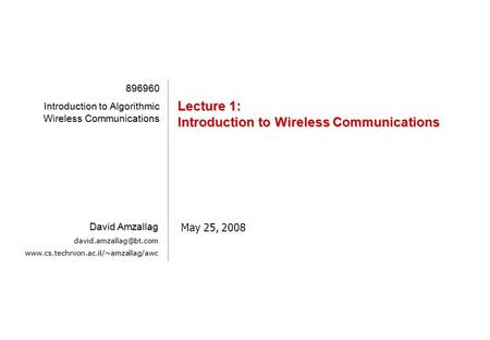 [1][1][1][1] Lecture 1: Introduction to Wireless Communications May 25, 2008 896960 Introduction to Algorithmic Wireless Communications David Amzallag.