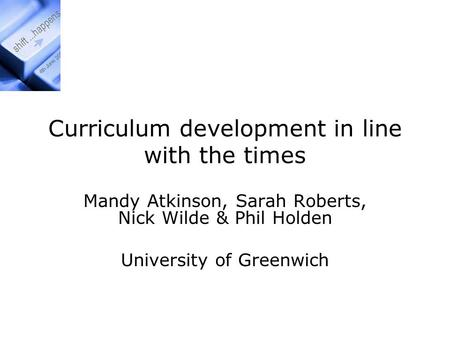 Curriculum development in line with the times Mandy Atkinson, Sarah Roberts, Nick Wilde & Phil Holden University of Greenwich.