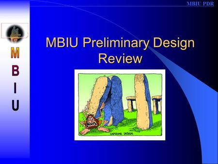 MBIU PDR MBIU Preliminary Design Review. MBIU PDR Team Members and Presentation –Brian Weigner: Overview & Application –Claude Rossignol: CPU Board –Dan.