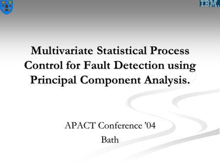Multivariate Statistical Process Control for Fault Detection using Principal Component Analysis. APACT Conference '04 Bath.
