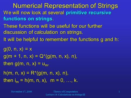 November 17, 2009Theory of Computation Lecture 18: Calculations on Strings III 1 Numerical Representation of Strings We will now look at several primitive.
