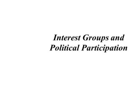 Interest Groups and Political Participation. Definition of Interest Group an organized group of individuals share common goals or objectives influence.