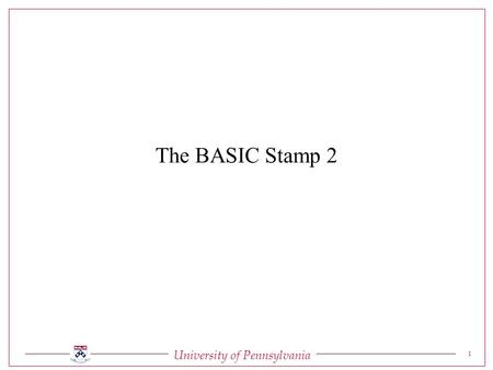 University of Pennsylvania 1 The BASIC Stamp 2. University of Pennsylvania 2 The BASIC Stamp 2 Serial Signal Conditioning Conditions voltage signals between.