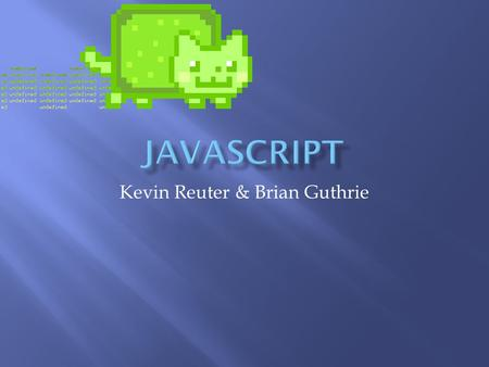 Kevin Reuter & Brian Guthrie.  Multi-paradigm  Prototype based objects  Dynamic, weak typing.