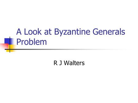 A Look at Byzantine Generals Problem R J Walters.