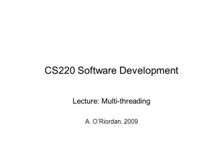 CS220 Software Development Lecture: Multi-threading A. O'Riordan, 2009.