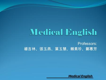 Professors: 楊吉林、張玉燕、葉玉慧、賴素珍、鄭惠芳. Medical English Professors: 楊吉林、張玉燕、葉玉慧、賴素珍、鄭惠芳 (coordinator) Textbook Third Call: English Course for Medical & Nursing.