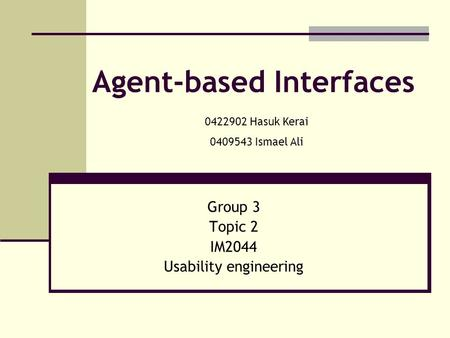 Agent-based Interfaces Group 3 Topic 2 IM2044 Usability engineering 0422902 Hasuk Kerai 0409543 Ismael Ali.
