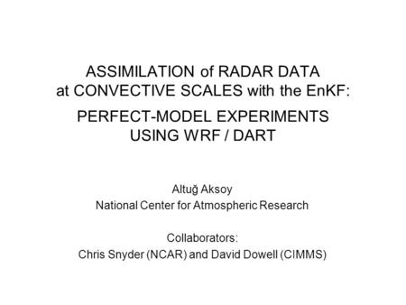 ASSIMILATION of RADAR DATA at CONVECTIVE SCALES with the EnKF: PERFECT-MODEL EXPERIMENTS USING WRF / DART Altuğ Aksoy National Center for Atmospheric Research.