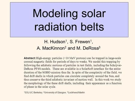 Modeling solar radiation belts H. Hudson 1, S. Frewen 1, A. MacKinnon 2 and M. DeRosa 3 Abstract: High-energy particles (>10 MeV protons) can be trapped.