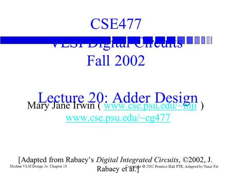 Modern VLSI Design 3e: Chapter 10 Copyright  2002 Prentice Hall PTR, Adapted by Yunsi Fei CSE477 VLSI Digital Circuits Fall 2002 Lecture 20: Adder Design.