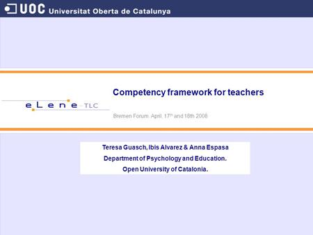 Competency framework for teachers Bremen Forum. April, 17 th and 18th 2008 Teresa Guasch, Ibis Alvarez & Anna Espasa Department of Psychology and Education.