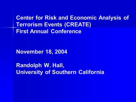 Center for Risk and Economic Analysis of Terrorism Events (CREATE) First Annual Conference November 18, 2004 Randolph W. Hall, University of Southern California.