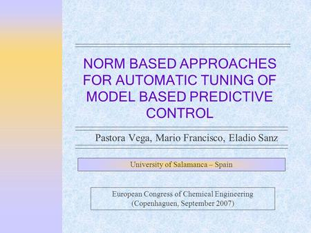 NORM BASED APPROACHES FOR AUTOMATIC TUNING OF MODEL BASED PREDICTIVE CONTROL Pastora Vega, Mario Francisco, Eladio Sanz University of Salamanca – Spain.