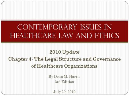 2010 Update Chapter 4: The Legal Structure and Governance of Healthcare Organizations By Dean M. Harris 3rd Edition July 20, 2010 Contemporary Issues in.