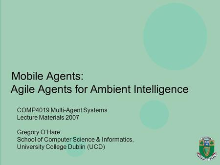 Agents, Mobility, Ubiquity & Virtuality Gregory O'Hare Department of Computer Science, University College Dublin Mobile Agents: Agile Agents for Ambient.
