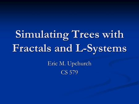 Simulating Trees with Fractals and L-Systems Eric M. Upchurch CS 579.