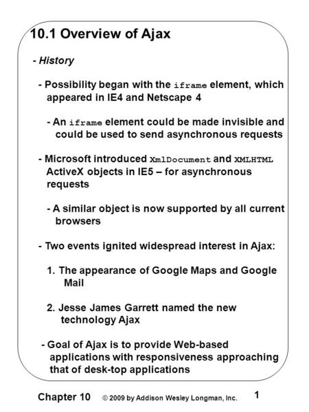 Chapter 10 © 2009 by Addison Wesley Longman, Inc. 1 10.1 Overview of Ajax - History - Possibility began with the iframe element, which appeared in IE4.