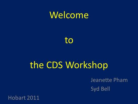 Welcome to the CDS Workshop Jeanette Pham Syd Bell Hobart 2011.