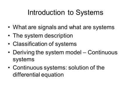 Introduction to Systems What are signals and what are systems The system description Classification of systems Deriving the system model – Continuous systems.
