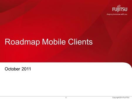 0 Copyright 2011 FUJITSU Roadmap Mobile Clients October 2011.
