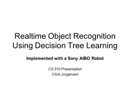 Realtime Object Recognition Using Decision Tree Learning Implemented with a Sony AIBO Robot CS 510 Presentation Chris Jorgensen.