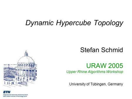 Dynamic Hypercube Topology Stefan Schmid URAW 2005 Upper Rhine Algorithms Workshop University of Tübingen, Germany.