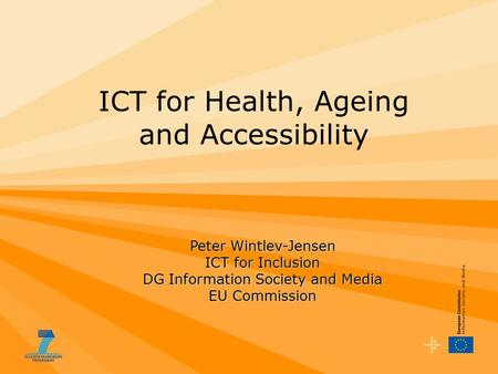 Peter Wintlev-Jensen ICT for Inclusion DG Information Society and Media EU Commission ICT for Health, Ageing and Accessibility.