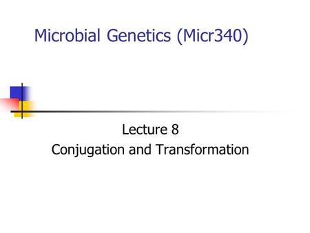 Microbial Genetics (Micr340) Lecture 8 Conjugation and Transformation.
