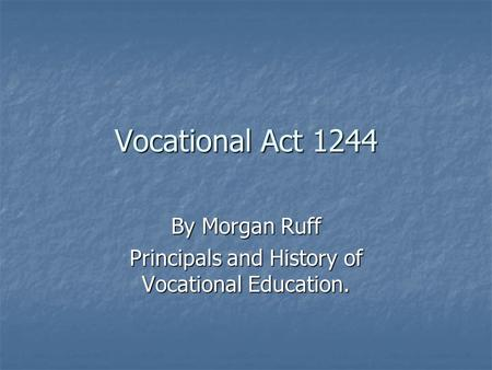 Vocational Act 1244 By Morgan Ruff Principals and History of Vocational Education.