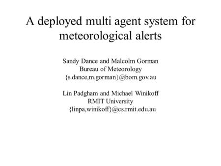A deployed multi agent system for meteorological alerts Sandy Dance and Malcolm Gorman Bureau of Meteorology Lin Padgham.