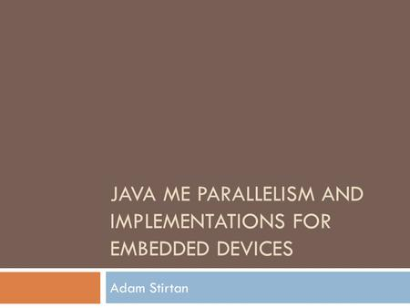 JAVA ME PARALLELISM AND IMPLEMENTATIONS FOR EMBEDDED DEVICES Adam Stirtan.