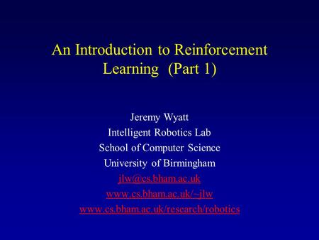 An Introduction to Reinforcement Learning (Part 1) Jeremy Wyatt Intelligent Robotics Lab School of Computer Science University of Birmingham