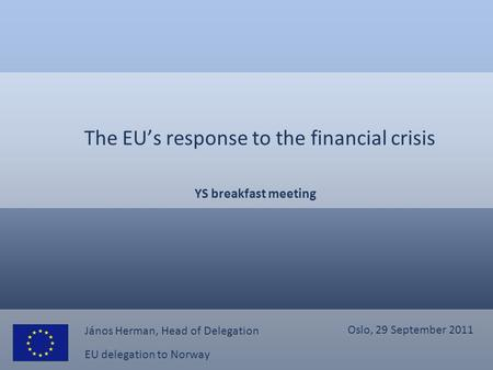 EU delegation to Norway The EU's response to the financial crisis YS breakfast meeting János Herman, Head of Delegation Oslo, 29 September 2011.