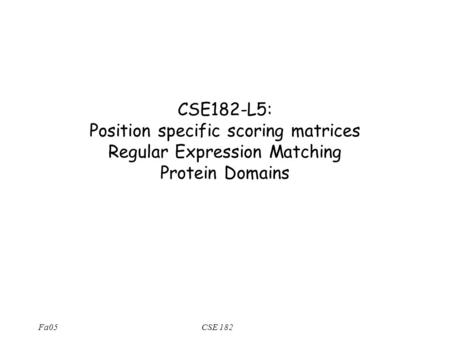 Fa05CSE 182 CSE182-L5: Position specific scoring matrices Regular Expression Matching Protein Domains.