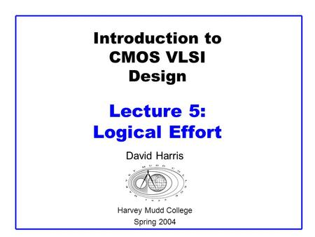Introduction to CMOS VLSI Design Lecture 5: Logical Effort David Harris Harvey Mudd College Spring 2004.
