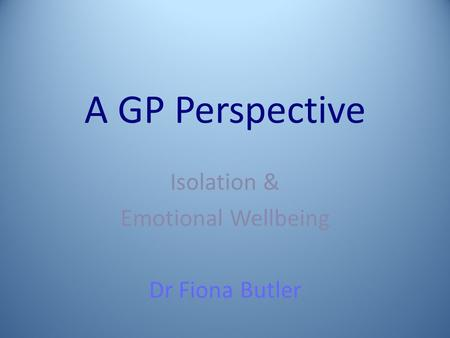 A GP Perspective Isolation & Emotional Wellbeing Dr Fiona Butler.