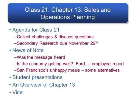 Class 21: Chapter 13: Sales and Operations Planning Agenda for Class 21 –Collect challenges & discuss questions –Secondary Research due November 29 th.