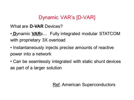 Dynamic VAR's [D-VAR] What are D-VAR Devices? Dynamic VARs… Fully integrated modular STATCOM with proprietary 3X overload Instantaneously injects precise.