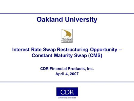 Oakland University Interest Rate Swap Restructuring Opportunity – Constant Maturity Swap (CMS) CDR Financial Products, Inc. April 4, 2007.