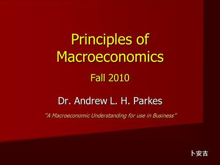 "Principles of Macroeconomics Fall 2010 Dr. Andrew L. H. Parkes ""A Macroeconomic Understanding for use in Business"" 卜安吉."
