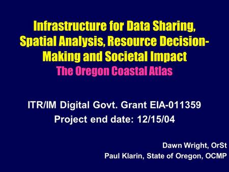 Infrastructure for Data Sharing, Spatial Analysis, Resource Decision- Making and Societal Impact The Oregon Coastal Atlas ITR/IM Digital Govt. Grant EIA-011359.