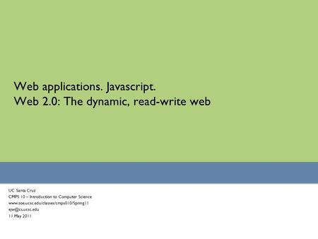 Web applications. Javascript. Web 2.0: The dynamic, read-write web UC Santa Cruz CMPS 10 – Introduction to Computer Science www.soe.ucsc.edu/classes/cmps010/Spring11.