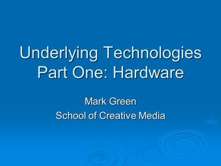 Underlying Technologies Part One: Hardware Mark Green School of Creative Media.