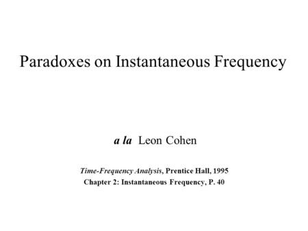 Paradoxes on Instantaneous Frequency a la Leon Cohen Time-Frequency Analysis, Prentice Hall, 1995 Chapter 2: Instantaneous Frequency, P. 40.