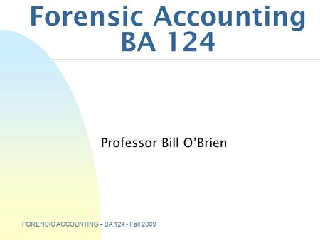 FORENSIC ACCOUNTING – BA 124 - Fall 2009 Forensic Accounting BA 124 Professor Bill O'Brien.