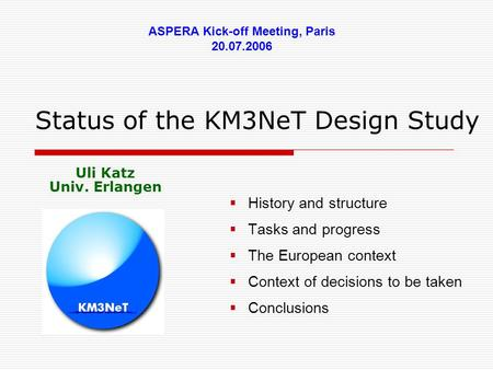 Status of the KM3NeT Design Study  History and structure  Tasks and progress  The European context  Context of decisions to be taken  Conclusions.