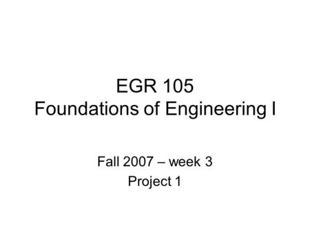 EGR 105 Foundations of Engineering I Fall 2007 – week 3 Project 1.