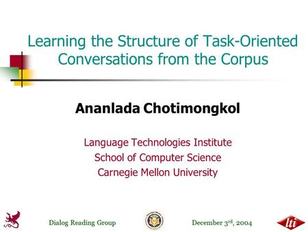 Dialog Reading Group December 3 rd, 2004 Learning the Structure of Task-Oriented Conversations from the Corpus Ananlada Chotimongkol Language Technologies.