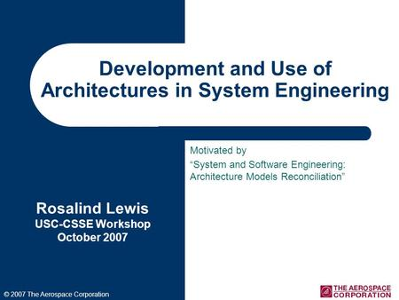 Development and Use of Architectures in System Engineering Rosalind Lewis USC-CSSE Workshop October 2007 © 2007 The Aerospace Corporation Motivated by.